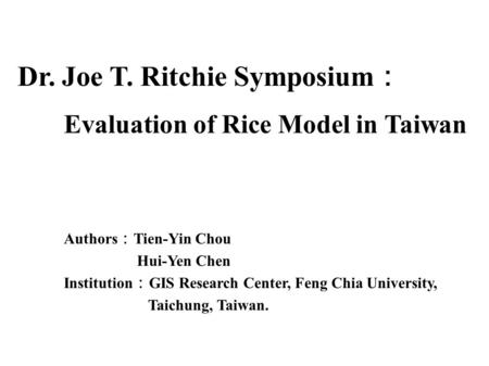 Dr. Joe T. Ritchie Symposium : Evaluation of Rice Model in Taiwan Authors : Tien-Yin Chou Hui-Yen Chen Institution : GIS Research Center, Feng Chia University,