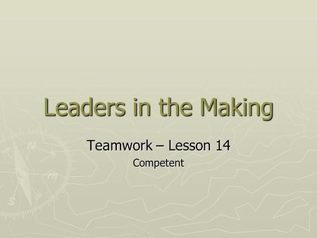 Leaders in the Making Teamwork – Lesson 14 Competent.
