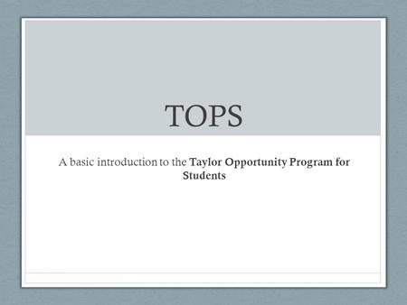 TOPS A basic introduction to the Taylor Opportunity Program for Students.