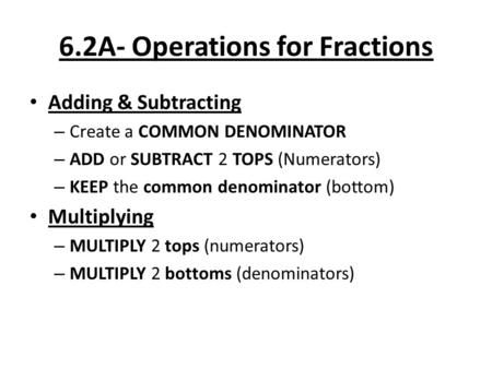 6.2A- Operations for Fractions Adding & Subtracting – Create a COMMON DENOMINATOR – ADD or SUBTRACT 2 TOPS (Numerators) – KEEP the common denominator (bottom)