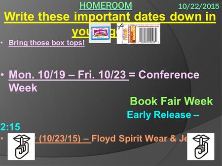Write these important dates down in your agenda: Bring those box tops! Mon. 10/19 – Fri. 10/23 = Conference Week Book Fair Week Early Release – 2:15 Friday.