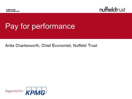 Supported by: Pay for performance Anita Charlesworth, Chief Economist, Nuffield Trust.