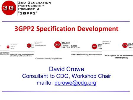 3GPP2 Specification Development David Crowe Consultant to CDG, Workshop Chair mailto: