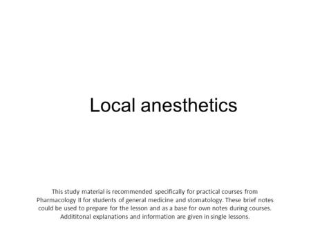 Local anesthetics This study material is recommended specifically for practical courses from Pharmacology II for students of general medicine and stomatology.