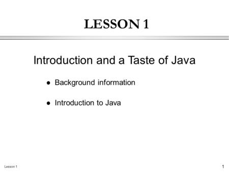 Lesson 1 1 LESSON 1 l Background information l Introduction to Java Introduction and a Taste of Java.