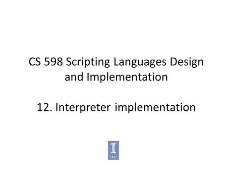 CS 598 Scripting Languages Design and Implementation 12. Interpreter implementation.