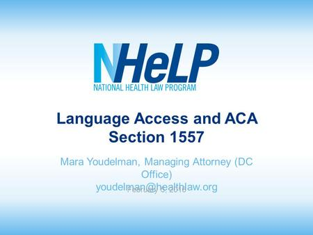 Language Access and ACA Section 1557 Mara Youdelman, Managing Attorney (DC Office) February 5, 2016.