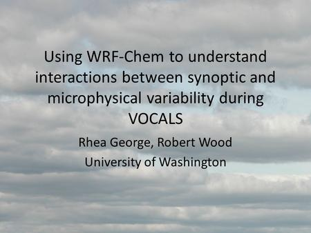 Using WRF-Chem to understand interactions between synoptic and microphysical variability during VOCALS Rhea George, Robert Wood University of Washington.