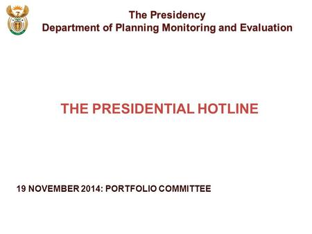 19 NOVEMBER 2014: PORTFOLIO COMMITTEE The Presidency Department of Planning Monitoring and Evaluation THE PRESIDENTIAL HOTLINE.