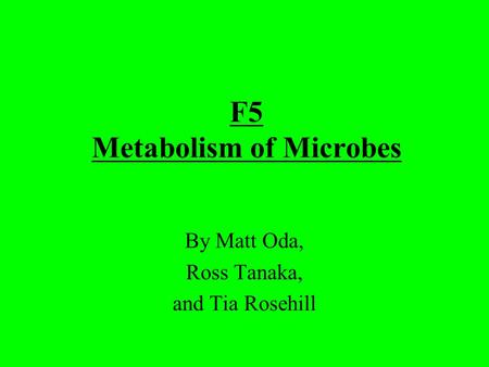 F5 Metabolism of Microbes By Matt Oda, Ross Tanaka, and Tia Rosehill.