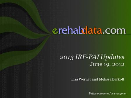 2013 IRF-PAI Updates June 19, 2012 Lisa Werner and Melissa Berkoff.
