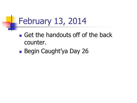 February 13, 2014 Get the handouts off of the back counter. Begin Caught'ya Day 26.