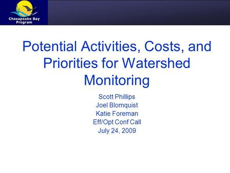Potential Activities, Costs, and Priorities for Watershed Monitoring Scott Phillips Joel Blomquist Katie Foreman Eff/Opt Conf Call July 24, 2009.