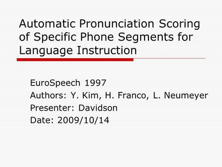 Automatic Pronunciation Scoring of Specific Phone Segments for Language Instruction EuroSpeech 1997 Authors: Y. Kim, H. Franco, L. Neumeyer Presenter: