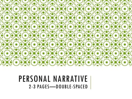 PERSONAL NARRATIVE 2-3 PAGES—DOUBLE-SPACED. WHAT IS A PERSONAL NARRATIVE? In a personal narrative, you re-create an incident that happened to you over.