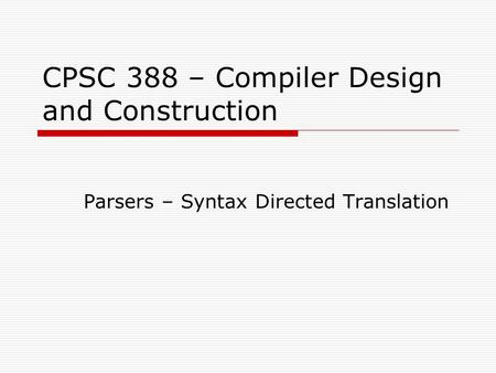 CPSC 388 – Compiler Design and Construction Parsers – Syntax Directed Translation.