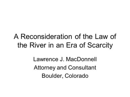 A Reconsideration of the Law of the River in an Era of Scarcity Lawrence J. MacDonnell Attorney and Consultant Boulder, Colorado.