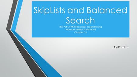 SkipLists and Balanced Search The Art Of MultiProcessor Programming Maurice Herlihy & Nir Shavit Chapter 14 Avi Kozokin.