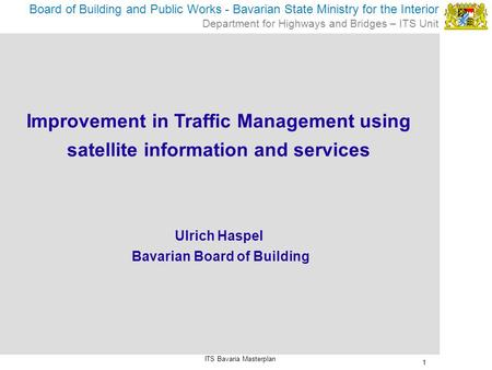 1 Board of Building and Public Works - Bavarian State Ministry for the Interior Department for Highways and Bridges – ITS Unit ITS Bavaria Masterplan Improvement.