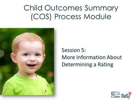Session 5: More Information About Determining a Rating Child Outcomes Summary (COS) Process Module.