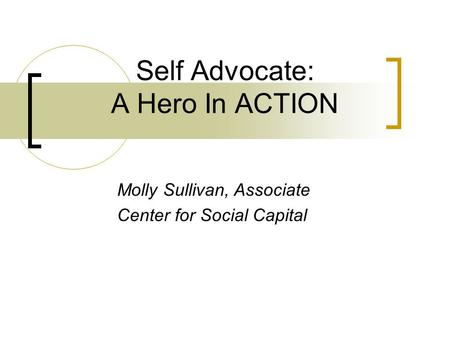 Self Advocate: A Hero In ACTION Molly Sullivan, Associate Center for Social Capital.