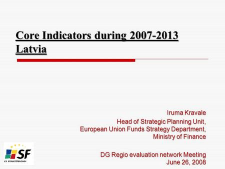 Core Indicators during 2007-2013 Latvia Iruma Kravale Head of Strategic Planning Unit, European Union Funds Strategy Department, Ministry of Finance DG.