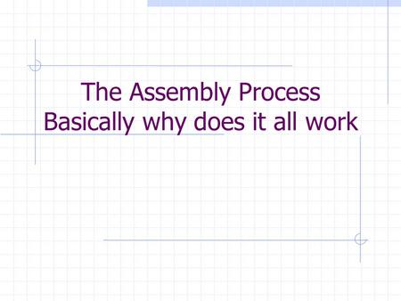 The Assembly Process Basically why does it all work.
