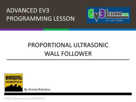 ADVANCED EV3 PROGRAMMING LESSON By Droids Robotics PROPORTIONAL ULTRASONIC WALL FOLLOWER © 2015, EV3Lessons.com, Last edit 11/17/2015.