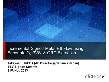 Incremental Signoff Metal Fill Flow using Encounter®, PVS & QRC Extraction Takeyoshi, IKEDA (AE Director @Cadence Japan) SSV Signoff Summit 21st, Nov.