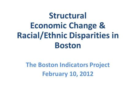 Structural Economic Change & Racial/Ethnic Disparities in Boston The Boston Indicators Project February 10, 2012.