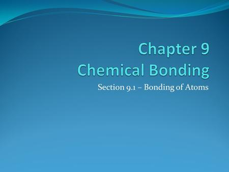 Section 9.1 – Bonding of Atoms. Ionic and Covalent Bonds Ionic: Conduct electricity, high MP, high BP, dissolve in water Covalent: Do not conduct electricity,