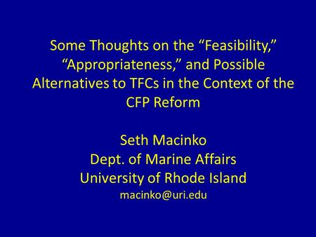 "Some Thoughts on the ""Feasibility,"" ""Appropriateness,"" and Possible Alternatives to TFCs in the Context of the CFP Reform Seth Macinko Dept. of Marine."