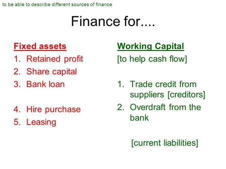 Finance for.... Fixed assets 1.Retained profit 2.Share capital 3.Bank loan 4.Hire purchase 5.Leasing Working Capital [to help cash flow] 1.Trade credit.