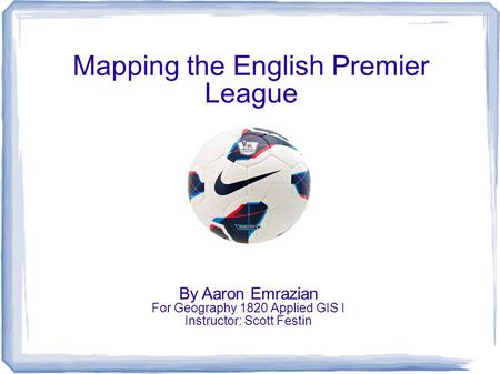 Mapping the English Premier League By Aaron Emrazian For Geography 1820 Applied GIS I Instructor: Scott Festin.