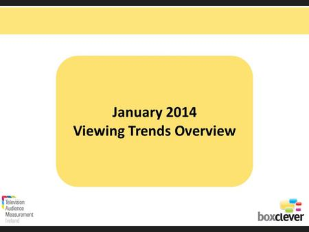 January 2014 Viewing Trends Overview. Irish adults aged 15+ watched TV for an average of 3 hours and 48 minutes each day in January 2014 unchanged from.