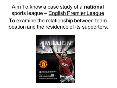 Aim To know a case study of a national sports league – English Premier League To examine the relationship between team location and the residence of its.