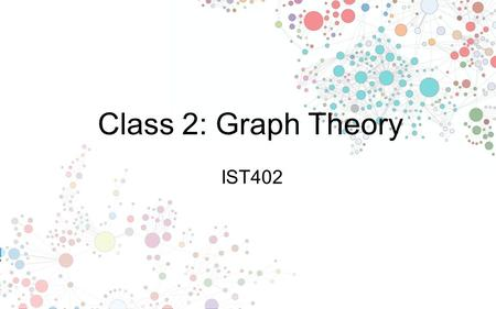 Class 2: Graph Theory IST402. Can one walk across the seven bridges and never cross the same bridge twice? Network Science: Graph Theory THE BRIDGES OF.