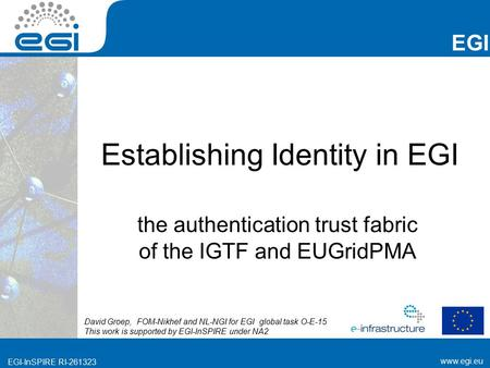 Www.egi.eu EGI-InSPIRE RI-261323 EGI www.egi.eu EGI-InSPIRE RI-261323 Establishing Identity in EGI the authentication trust fabric of the IGTF and EUGridPMA.