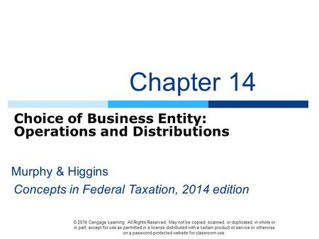 Chapter 14 Choice of Business Entity: Operations and Distributions © 2014 Cengage Learning. All Rights Reserved. May not be copied, scanned, or duplicated,