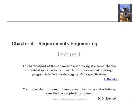 Chapter 4 – Requirements Engineering Lecture 1 The hardest part of the software task is arriving at a complete and consistent specification, and much of.