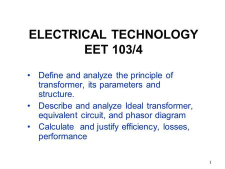 1 ELECTRICAL TECHNOLOGY EET 103/4 Define and analyze the principle of transformer, its parameters and structure. Describe and analyze Ideal transformer,