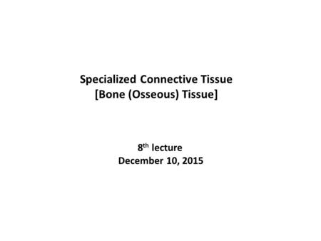 8 th lecture December 10, 2015 Specialized Connective Tissue [Bone (Osseous) Tissue]