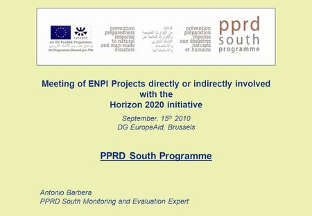 Meeting of ENPI Projects directly or indirectly involved with the Horizon 2020 initiative September, 15 th 2010 DG EuropeAid, Brussels PPRD South Programme.