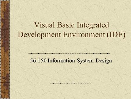 Visual Basic Integrated Development Environment (IDE) 56:150 Information System Design.