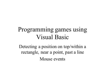 Programming games using Visual Basic Detecting a position on top/within a rectangle, near a point, past a line Mouse events.