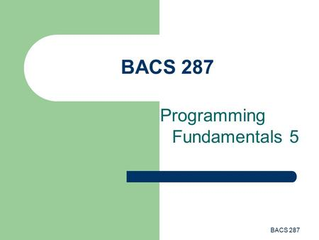 BACS 287 Programming Fundamentals 5. BACS 287 Programming Fundamentals This lecture introduces the following topics: – Procedures Built-in Functions User-defined.