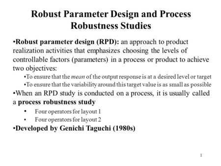1 Robust Parameter Design and Process Robustness Studies Robust parameter design (RPD): an approach to product realization activities that emphasizes choosing.