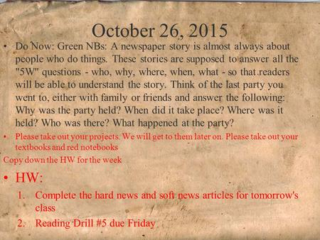 October 26, 2015 Do Now: Green NBs: A newspaper story is almost always about people who do things. These stories are supposed to answer all the 5W questions.