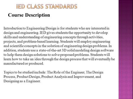 Course Description Introduction to Engineering Design is for students who are interested in design and engineering. IED gives students the opportunity.