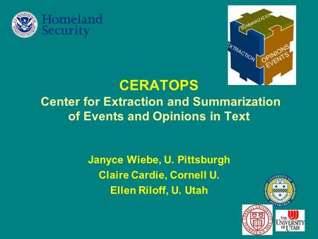 1 CERATOPS Center for Extraction and Summarization of Events and Opinions in Text Janyce Wiebe, U. Pittsburgh Claire Cardie, Cornell U. Ellen Riloff, U.